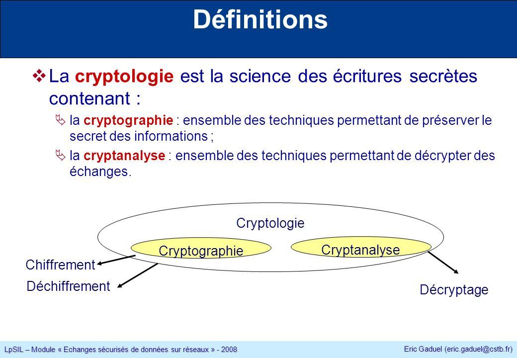 Eric Gaduel (eric.gaduel@cstb.fr) LpSIL – Module « Echanges sécurisés de données sur réseaux » - 2008 Définitions La cryptologie est la science des écritures secrètes contenant : la cryptographie : ensemble des techniques permettant de préserver le secret des informations ; la cryptanalyse : ensemble des techniques permettant de décrypter des échanges.