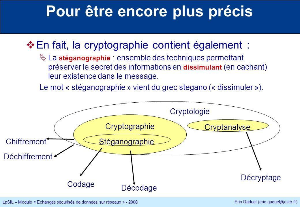 Eric Gaduel (eric.gaduel@cstb.fr) LpSIL – Module « Echanges sécurisés de données sur réseaux » - 2008 Pour être encore plus précis En fait, la cryptographie contient également : La stéganographie : ensemble des techniques permettant préserver le secret des informations en dissimulant (en cachant) leur existence dans le message.