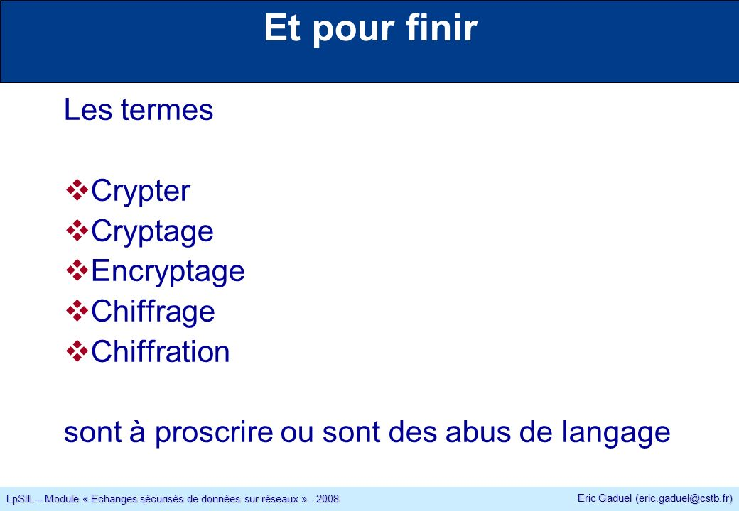 Eric Gaduel (eric.gaduel@cstb.fr) LpSIL – Module « Echanges sécurisés de données sur réseaux » - 2008 Et pour finir Les termes Crypter Cryptage Encryptage Chiffrage Chiffration sont à proscrire ou sont des abus de langage