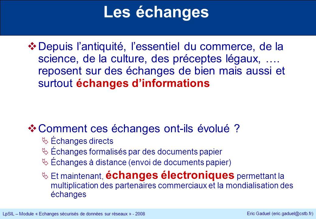 Eric Gaduel (eric.gaduel@cstb.fr) LpSIL – Module « Echanges sécurisés de données sur réseaux » - 2008 Les échanges Depuis lantiquité, lessentiel du commerce, de la science, de la culture, des préceptes légaux, ….