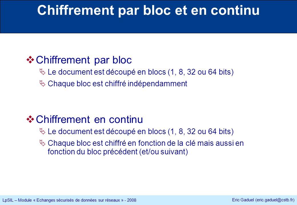 Eric Gaduel (eric.gaduel@cstb.fr) LpSIL – Module « Echanges sécurisés de données sur réseaux » - 2008 Chiffrement par bloc et en continu Chiffrement par bloc Le document est découpé en blocs (1, 8, 32 ou 64 bits) Chaque bloc est chiffré indépendamment Chiffrement en continu Le document est découpé en blocs (1, 8, 32 ou 64 bits) Chaque bloc est chiffré en fonction de la clé mais aussi en fonction du bloc précédent (et/ou suivant)