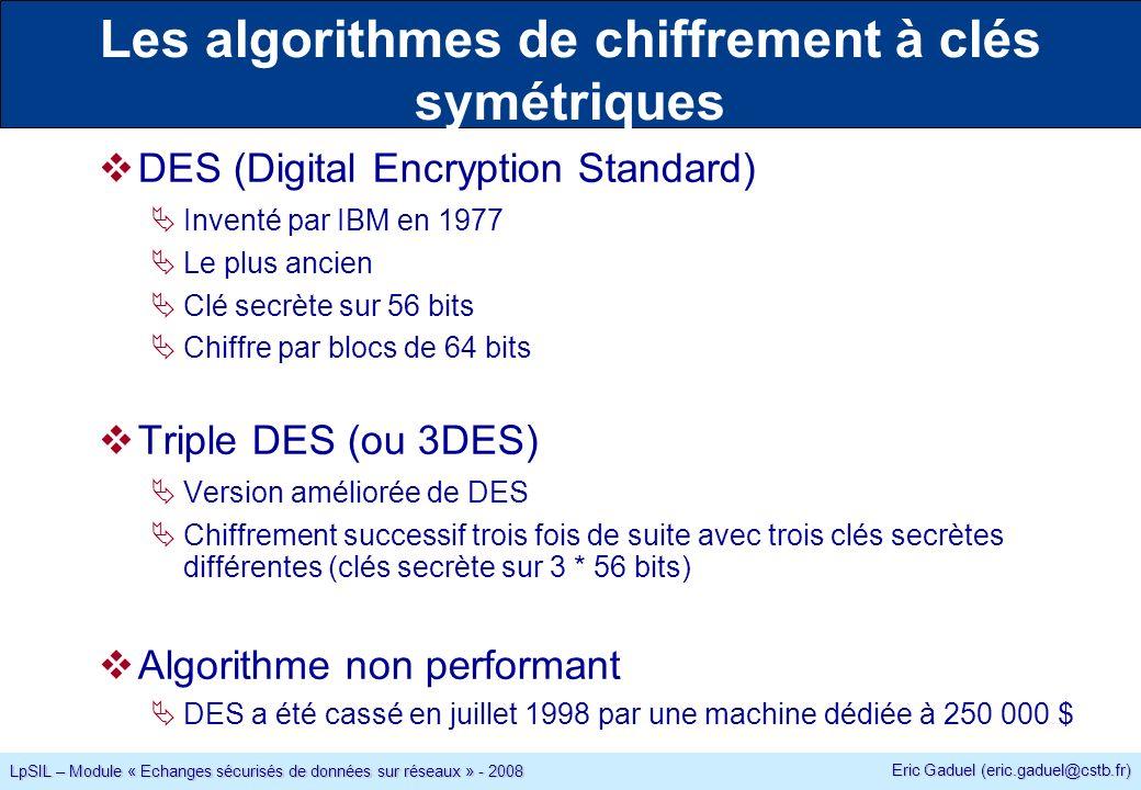 Eric Gaduel (eric.gaduel@cstb.fr) LpSIL – Module « Echanges sécurisés de données sur réseaux » - 2008 Les algorithmes de chiffrement à clés symétriques DES (Digital Encryption Standard) Inventé par IBM en 1977 Le plus ancien Clé secrète sur 56 bits Chiffre par blocs de 64 bits Triple DES (ou 3DES) Version améliorée de DES Chiffrement successif trois fois de suite avec trois clés secrètes différentes (clés secrète sur 3 * 56 bits) Algorithme non performant DES a été cassé en juillet 1998 par une machine dédiée à 250 000 $