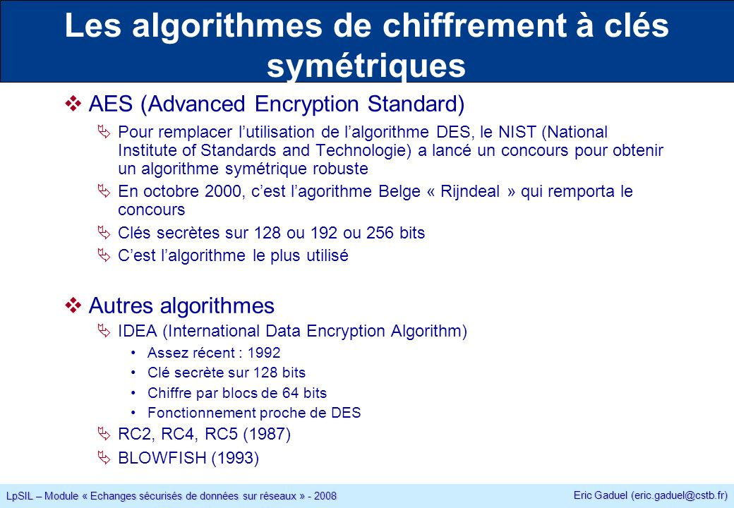Eric Gaduel (eric.gaduel@cstb.fr) LpSIL – Module « Echanges sécurisés de données sur réseaux » - 2008 Les algorithmes de chiffrement à clés symétriques AES (Advanced Encryption Standard) Pour remplacer lutilisation de lalgorithme DES, le NIST (National Institute of Standards and Technologie) a lancé un concours pour obtenir un algorithme symétrique robuste En octobre 2000, cest lagorithme Belge « Rijndeal » qui remporta le concours Clés secrètes sur 128 ou 192 ou 256 bits Cest lalgorithme le plus utilisé Autres algorithmes IDEA (International Data Encryption Algorithm) Assez récent : 1992 Clé secrète sur 128 bits Chiffre par blocs de 64 bits Fonctionnement proche de DES RC2, RC4, RC5 (1987) BLOWFISH (1993)