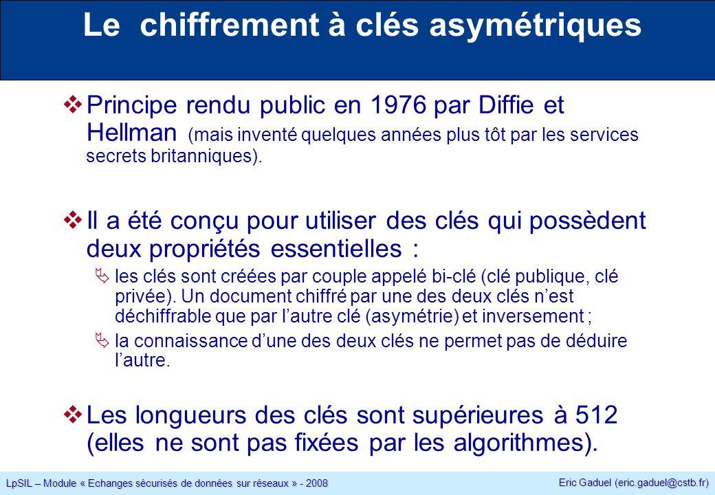 Eric Gaduel (eric.gaduel@cstb.fr) LpSIL – Module « Echanges sécurisés de données sur réseaux » - 2008 Le chiffrement à clés asymétriques Principe rendu public en 1976 par Diffie et Hellman (mais inventé quelques années plus tôt par les services secrets britanniques).