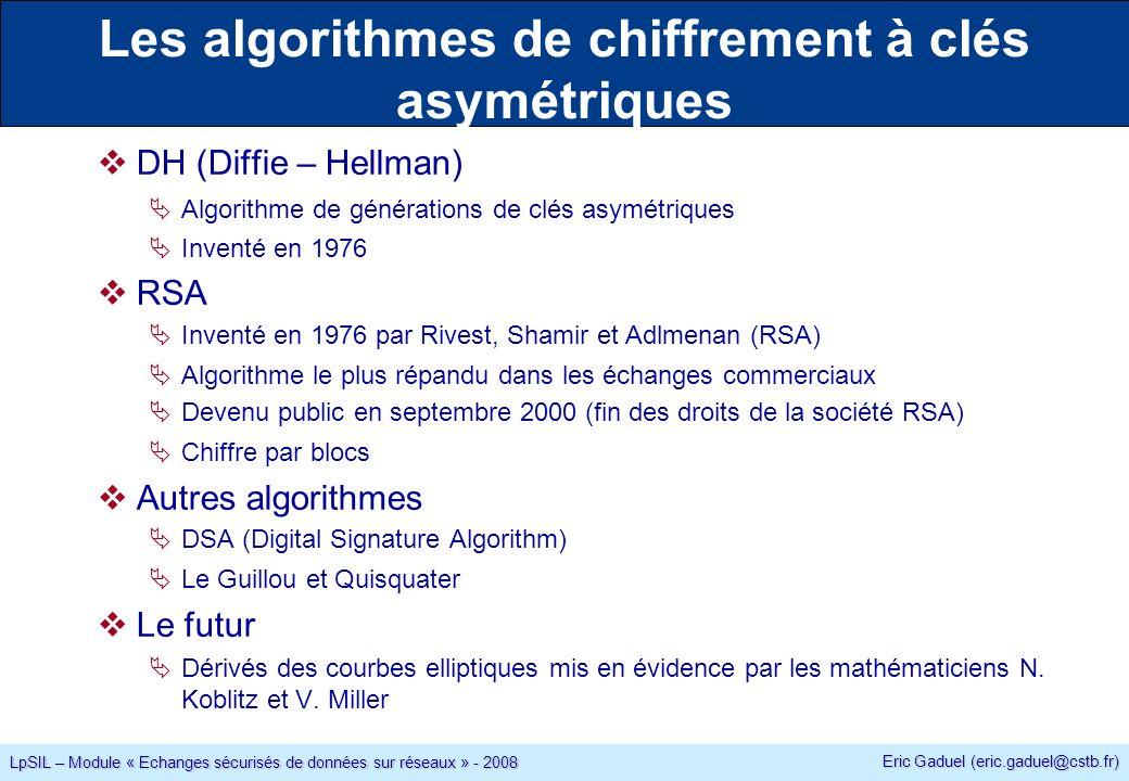 Eric Gaduel (eric.gaduel@cstb.fr) LpSIL – Module « Echanges sécurisés de données sur réseaux » - 2008 Les algorithmes de chiffrement à clés asymétriques DH (Diffie – Hellman) Algorithme de générations de clés asymétriques Inventé en 1976 RSA Inventé en 1976 par Rivest, Shamir et Adlmenan (RSA) Algorithme le plus répandu dans les échanges commerciaux Devenu public en septembre 2000 (fin des droits de la société RSA) Chiffre par blocs Autres algorithmes DSA (Digital Signature Algorithm) Le Guillou et Quisquater Le futur Dérivés des courbes elliptiques mis en évidence par les mathématiciens N.