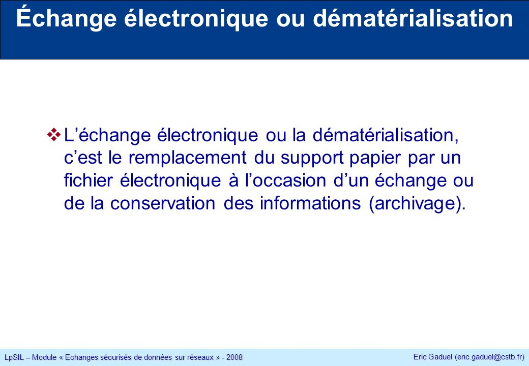 Eric Gaduel (eric.gaduel@cstb.fr) LpSIL – Module « Echanges sécurisés de données sur réseaux » - 2008 Signature attachée ou détachée La signature (le hash chiffré avec la clé privée) peut-être regroupée dans un seul fichier avec le document ou non.