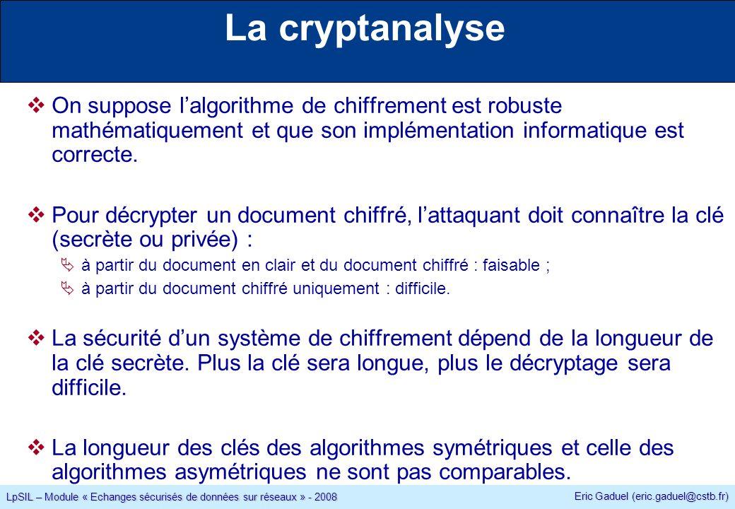 Eric Gaduel (eric.gaduel@cstb.fr) LpSIL – Module « Echanges sécurisés de données sur réseaux » - 2008 La cryptanalyse On suppose lalgorithme de chiffrement est robuste mathématiquement et que son implémentation informatique est correcte.