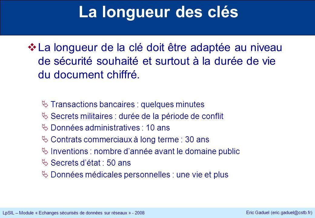Eric Gaduel (eric.gaduel@cstb.fr) LpSIL – Module « Echanges sécurisés de données sur réseaux » - 2008 La longueur des clés La longueur de la clé doit être adaptée au niveau de sécurité souhaité et surtout à la durée de vie du document chiffré.