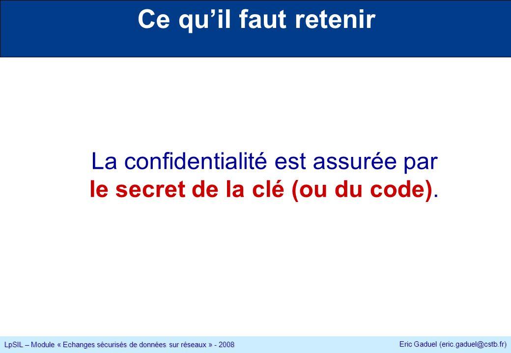 Eric Gaduel (eric.gaduel@cstb.fr) LpSIL – Module « Echanges sécurisés de données sur réseaux » - 2008 Ce quil faut retenir La confidentialité est assurée par le secret de la clé (ou du code).