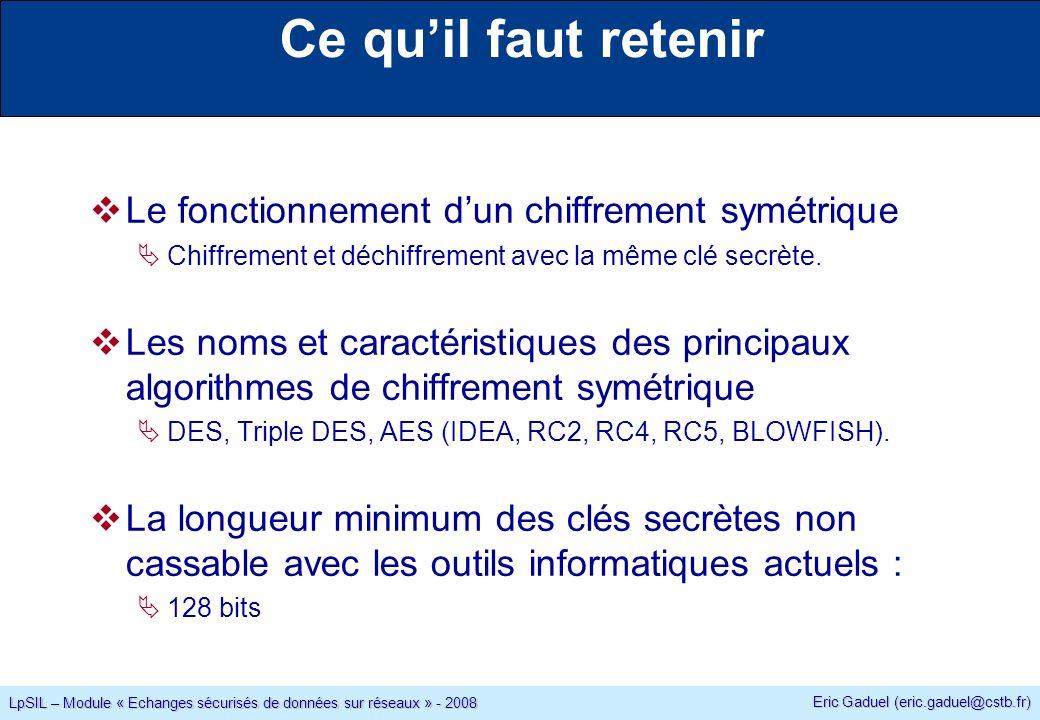 Eric Gaduel (eric.gaduel@cstb.fr) LpSIL – Module « Echanges sécurisés de données sur réseaux » - 2008 Ce quil faut retenir Le fonctionnement dun chiffrement symétrique Chiffrement et déchiffrement avec la même clé secrète.