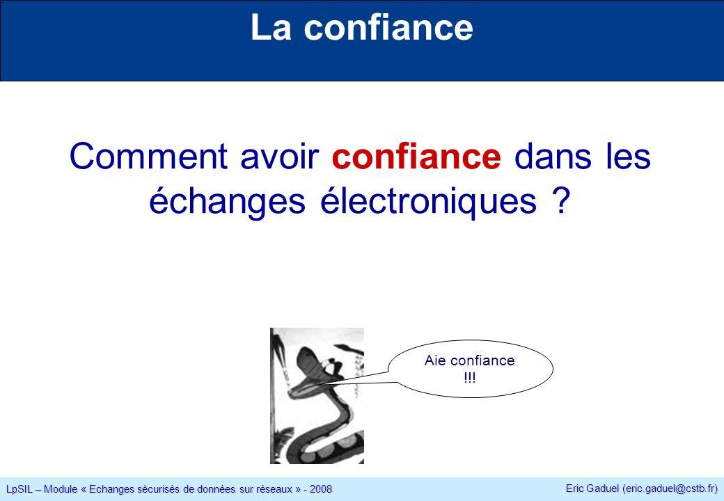 Eric Gaduel (eric.gaduel@cstb.fr) LpSIL – Module « Echanges sécurisés de données sur réseaux » - 2008 La confiance Comment avoir confiance dans les échanges électroniques .