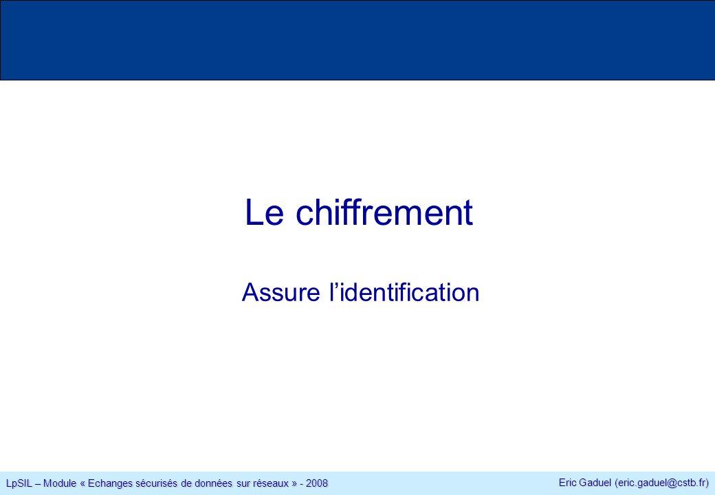 Eric Gaduel (eric.gaduel@cstb.fr) LpSIL – Module « Echanges sécurisés de données sur réseaux » - 2008 Le chiffrement Assure lidentification