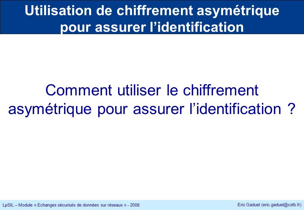 Eric Gaduel (eric.gaduel@cstb.fr) LpSIL – Module « Echanges sécurisés de données sur réseaux » - 2008 Utilisation de chiffrement asymétrique pour assurer lidentification Comment utiliser le chiffrement asymétrique pour assurer lidentification