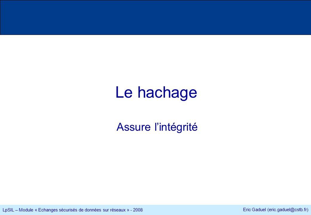 Eric Gaduel (eric.gaduel@cstb.fr) LpSIL – Module « Echanges sécurisés de données sur réseaux » - 2008 Le hachage Assure lintégrité
