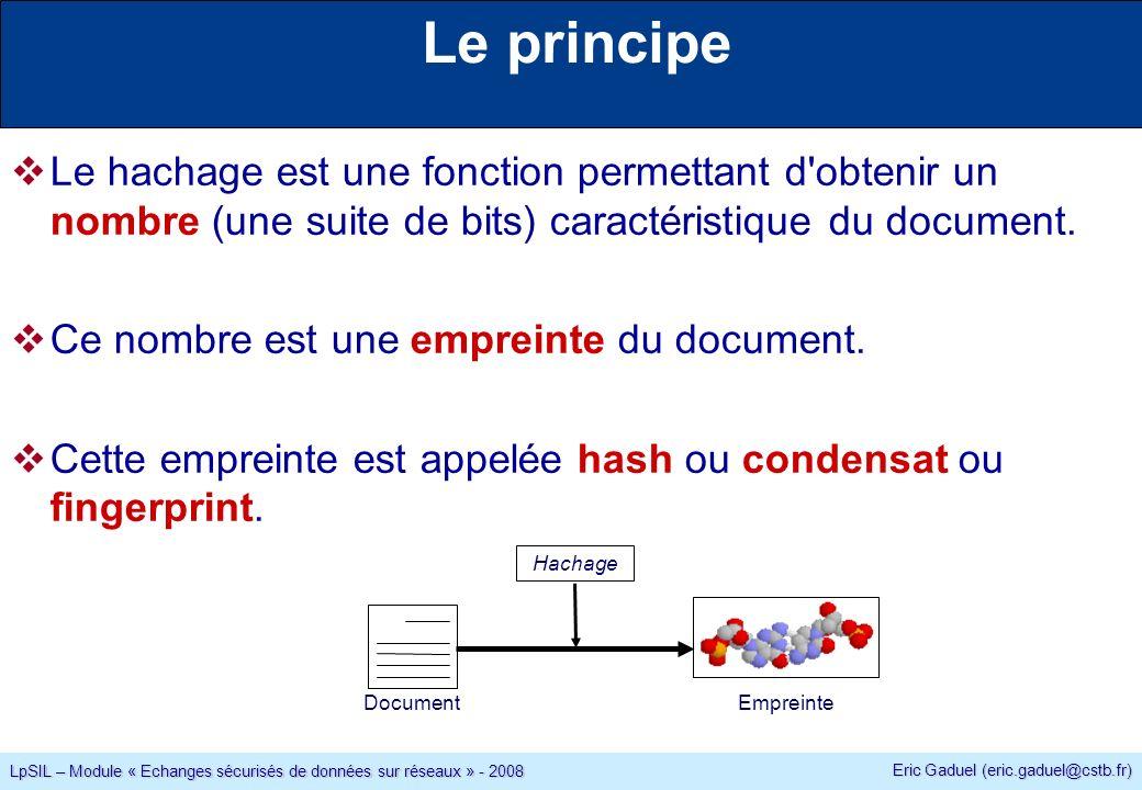 Eric Gaduel (eric.gaduel@cstb.fr) LpSIL – Module « Echanges sécurisés de données sur réseaux » - 2008 Le principe Le hachage est une fonction permettant d obtenir un nombre (une suite de bits) caractéristique du document.