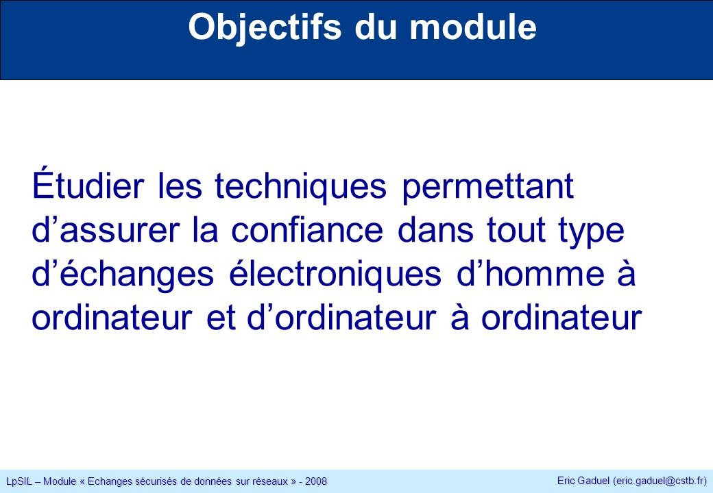 Eric Gaduel (eric.gaduel@cstb.fr) LpSIL – Module « Echanges sécurisés de données sur réseaux » - 2008 Objectifs du module Étudier les techniques permettant dassurer la confiance dans tout type déchanges électroniques dhomme à ordinateur et dordinateur à ordinateur