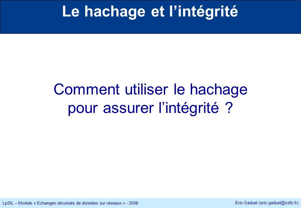 Eric Gaduel (eric.gaduel@cstb.fr) LpSIL – Module « Echanges sécurisés de données sur réseaux » - 2008 Le hachage et lintégrité Comment utiliser le hachage pour assurer lintégrité