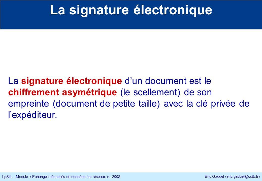 Eric Gaduel (eric.gaduel@cstb.fr) LpSIL – Module « Echanges sécurisés de données sur réseaux » - 2008 La signature électronique La signature électronique dun document est le chiffrement asymétrique (le scellement) de son empreinte (document de petite taille) avec la clé privée de lexpéditeur.