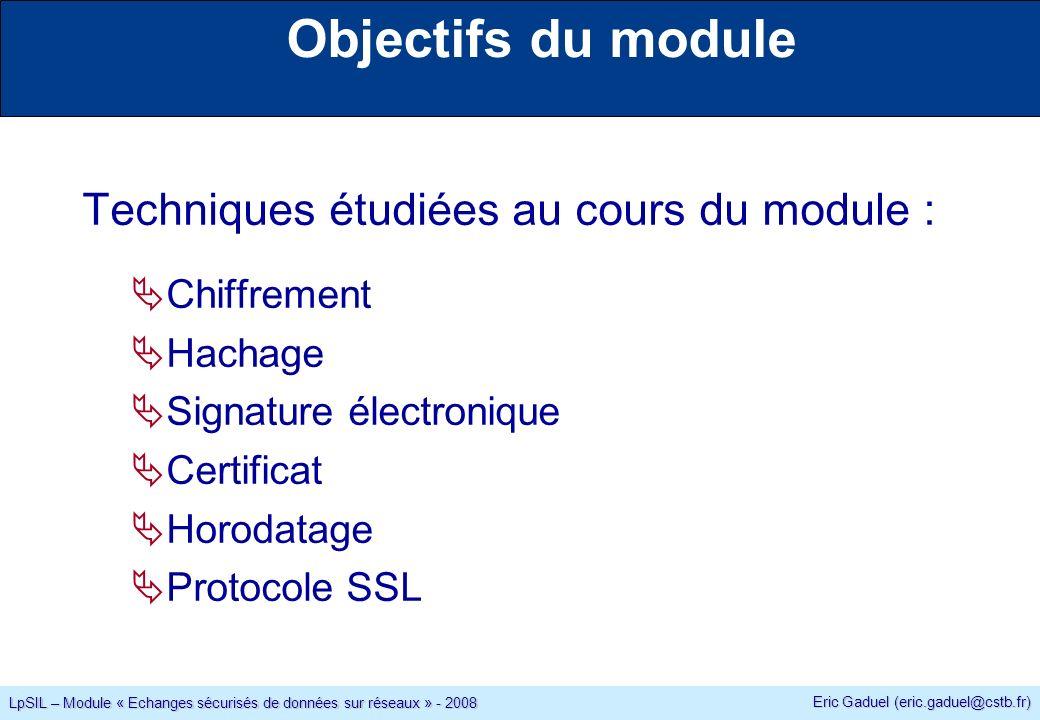 Eric Gaduel (eric.gaduel@cstb.fr) LpSIL – Module « Echanges sécurisés de données sur réseaux » - 2008 Techniques étudiées au cours du module : Chiffrement Hachage Signature électronique Certificat Horodatage Protocole SSL Objectifs du module