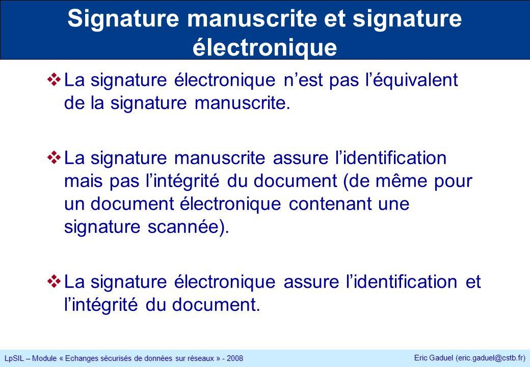 Eric Gaduel (eric.gaduel@cstb.fr) LpSIL – Module « Echanges sécurisés de données sur réseaux » - 2008 Signature manuscrite et signature électronique La signature électronique nest pas léquivalent de la signature manuscrite.