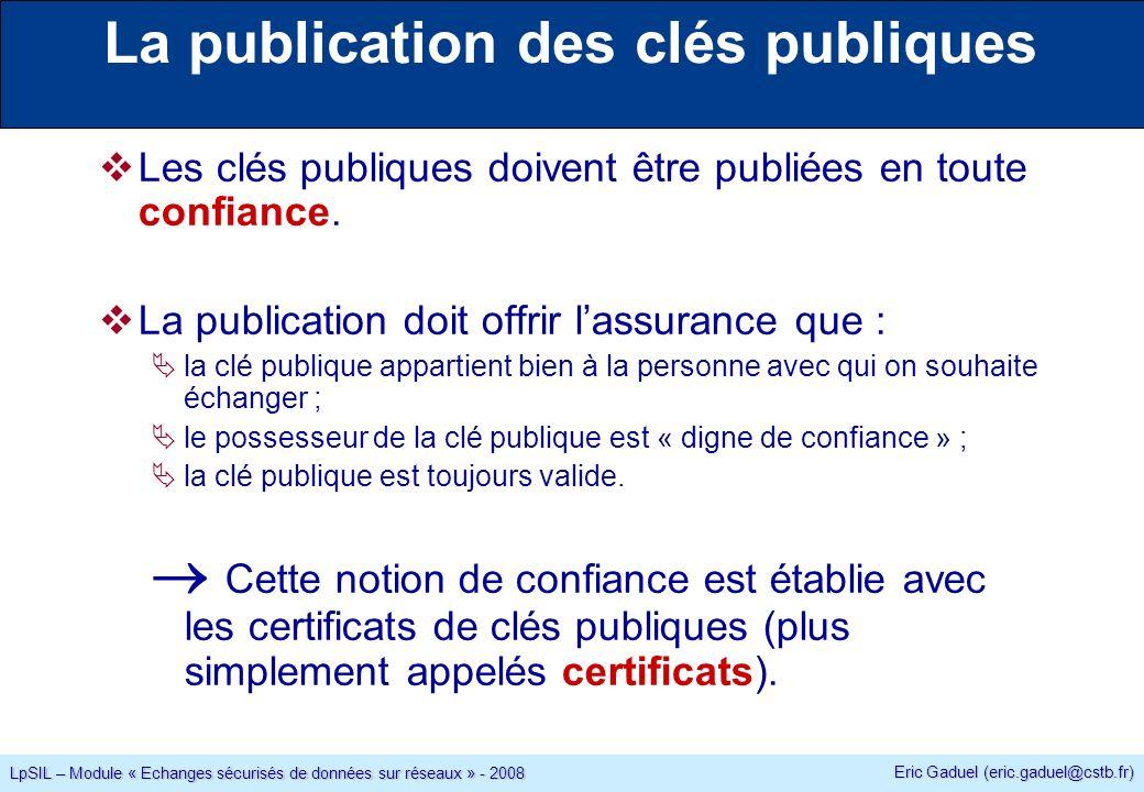 Eric Gaduel (eric.gaduel@cstb.fr) LpSIL – Module « Echanges sécurisés de données sur réseaux » - 2008 La publication des clés publiques Les clés publiques doivent être publiées en toute confiance.