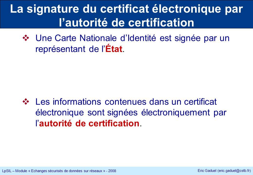 Eric Gaduel (eric.gaduel@cstb.fr) LpSIL – Module « Echanges sécurisés de données sur réseaux » - 2008 La signature du certificat électronique par lautorité de certification Une Carte Nationale dIdentité est signée par un représentant de lÉtat.