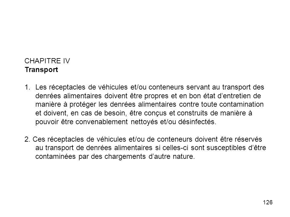 126 CHAPITRE IV Transport 1.Les réceptacles de véhicules et/ou conteneurs servant au transport des denrées alimentaires doivent être propres et en bon