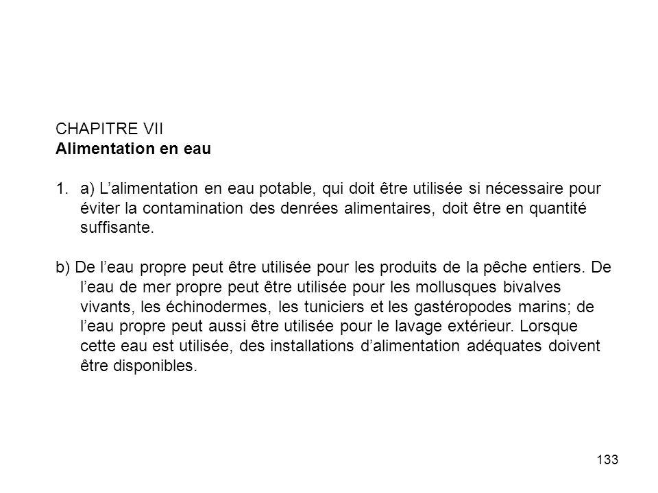 133 CHAPITRE VII Alimentation en eau 1.a) Lalimentation en eau potable, qui doit être utilisée si nécessaire pour éviter la contamination des denrées