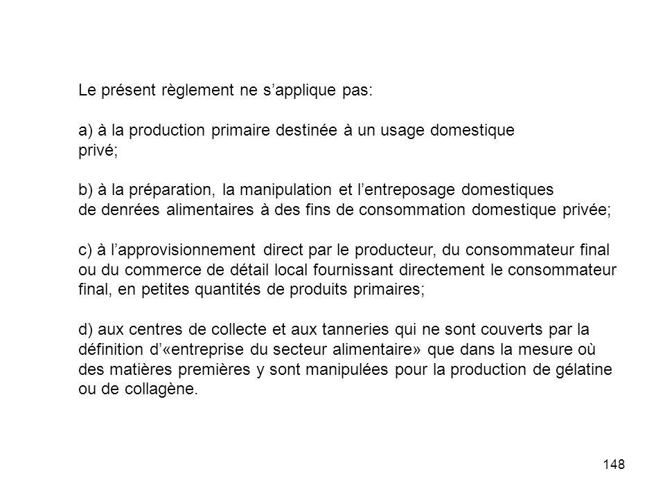 148 Le présent règlement ne sapplique pas: a) à la production primaire destinée à un usage domestique privé; b) à la préparation, la manipulation et l