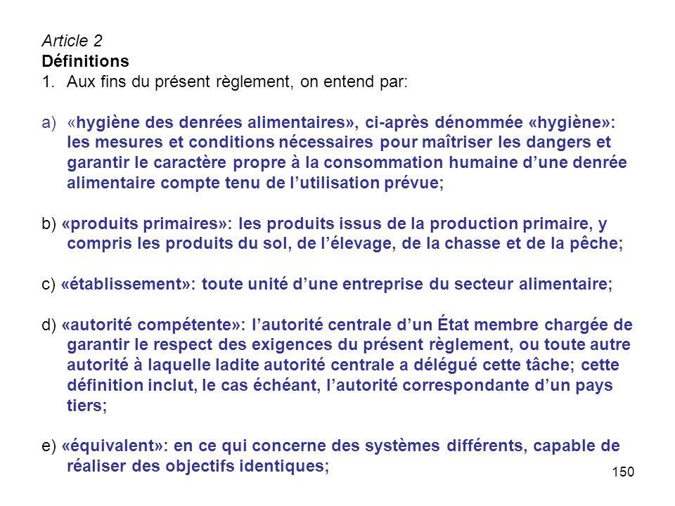 150 Article 2 Définitions 1.Aux fins du présent règlement, on entend par: a)«hygiène des denrées alimentaires», ci-après dénommée «hygiène»: les mesur