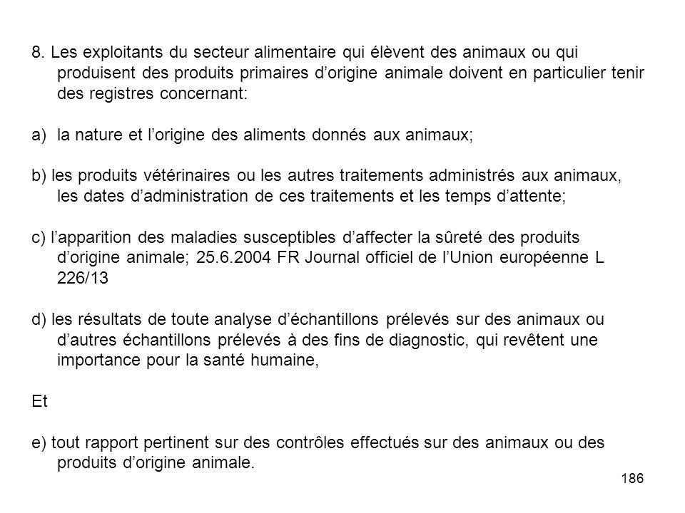 186 8. Les exploitants du secteur alimentaire qui élèvent des animaux ou qui produisent des produits primaires dorigine animale doivent en particulier