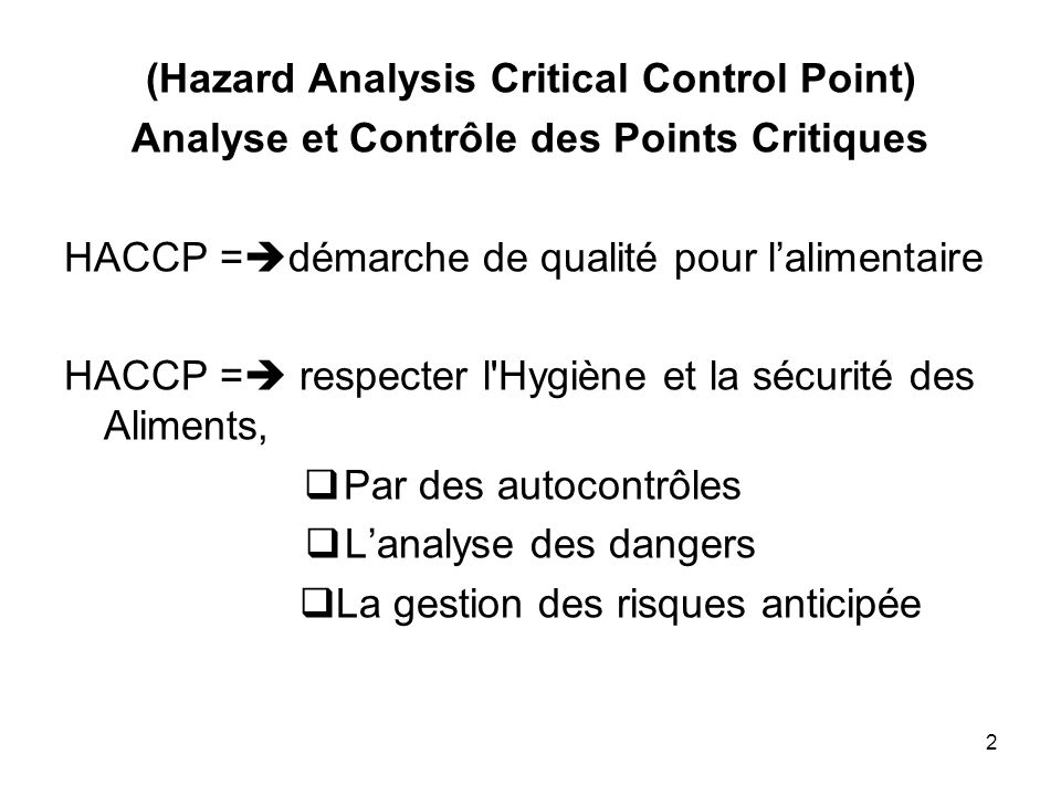 2 (Hazard Analysis Critical Control Point) Analyse et Contrôle des Points Critiques HACCP = démarche de qualité pour lalimentaire HACCP = respecter l'