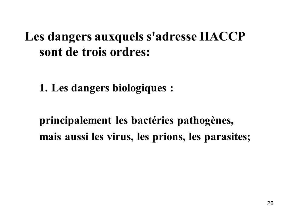 26 Les dangers auxquels s'adresse HACCP sont de trois ordres: 1.Les dangers biologiques : principalement les bactéries pathogènes, mais aussi les viru