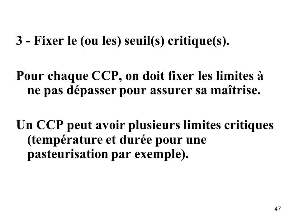 47 3 - Fixer le (ou les) seuil(s) critique(s). Pour chaque CCP, on doit fixer les limites à ne pas dépasser pour assurer sa maîtrise. Un CCP peut avoi