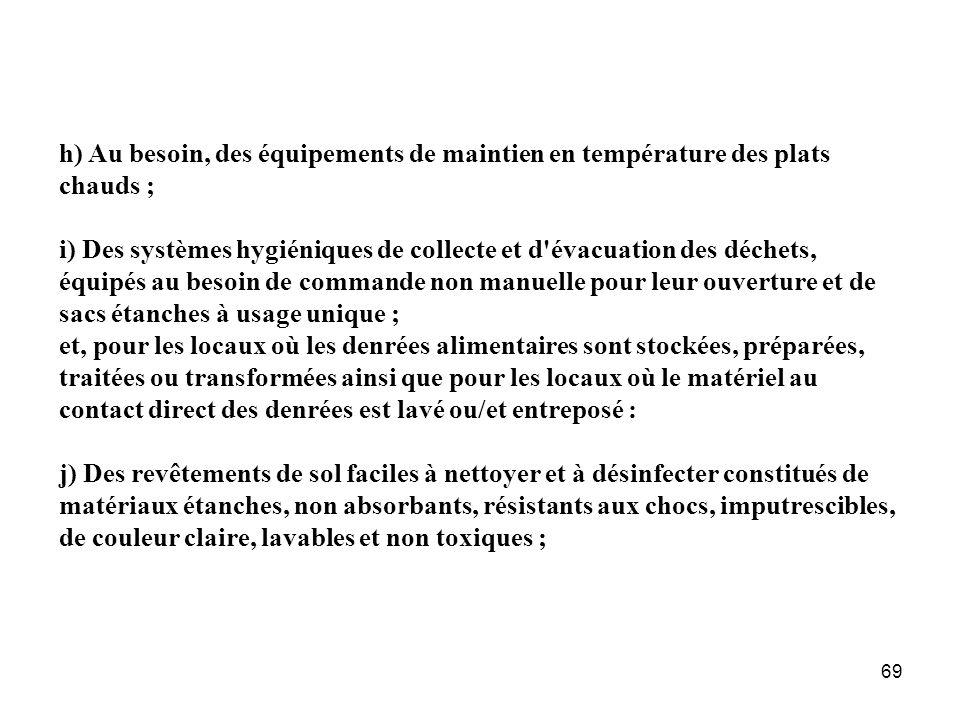 69 h) Au besoin, des équipements de maintien en température des plats chauds ; i) Des systèmes hygiéniques de collecte et d'évacuation des déchets, éq