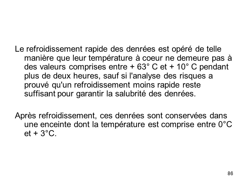 86 Le refroidissement rapide des denrées est opéré de telle manière que leur température à coeur ne demeure pas à des valeurs comprises entre + 63° C