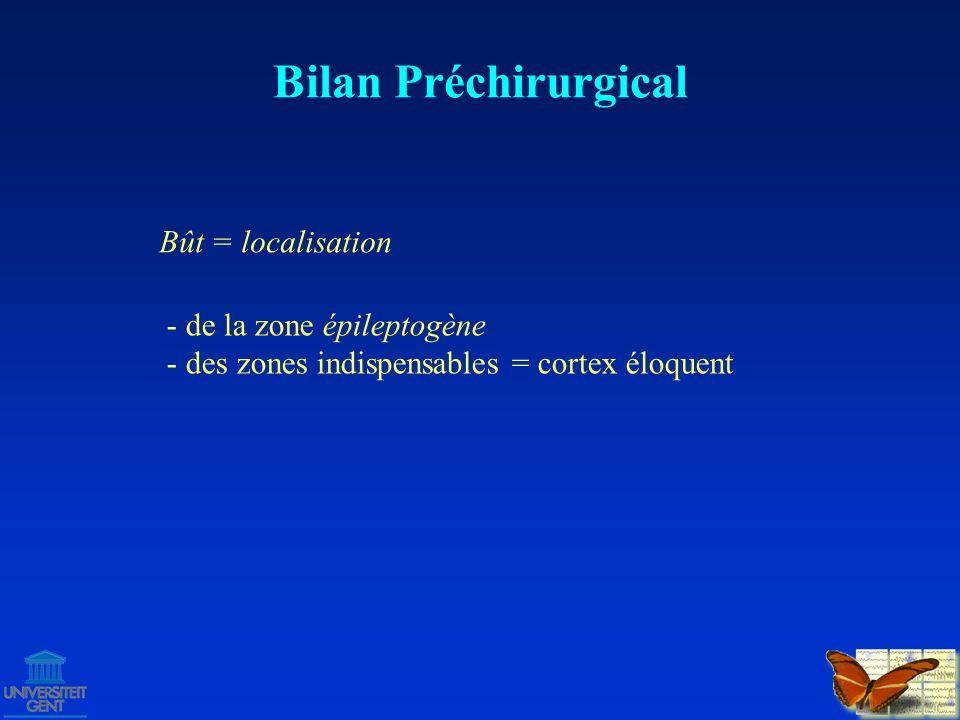 Bilan Préchirurgical –interrogatoire & examen physique –enregistrement des crises par vidéo-EEG –radiologie optimale (IRM 3T, fMRI, FDG-PET, SPECT) –examen neuropsychologique Phase 1 (non-invasif): Phase 2 - 3 (invasif): –test Wada –enregistrement des crises par vidéo-EEG invasif