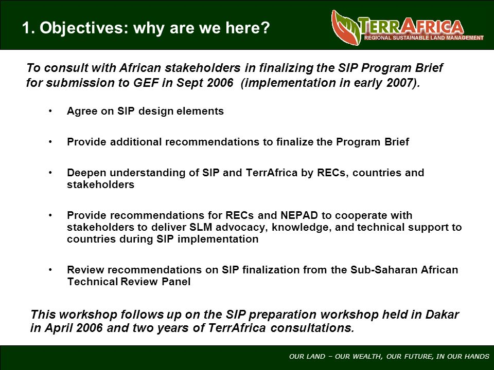 OUR LAND – OUR WEALTH, OUR FUTURE, IN OUR HANDS Agree on SIP design elements Provide additional recommendations to finalize the Program Brief Deepen understanding of SIP and TerrAfrica by RECs, countries and stakeholders Provide recommendations for RECs and NEPAD to cooperate with stakeholders to deliver SLM advocacy, knowledge, and technical support to countries during SIP implementation Review recommendations on SIP finalization from the Sub-Saharan African Technical Review Panel This workshop follows up on the SIP preparation workshop held in Dakar in April 2006 and two years of TerrAfrica consultations.