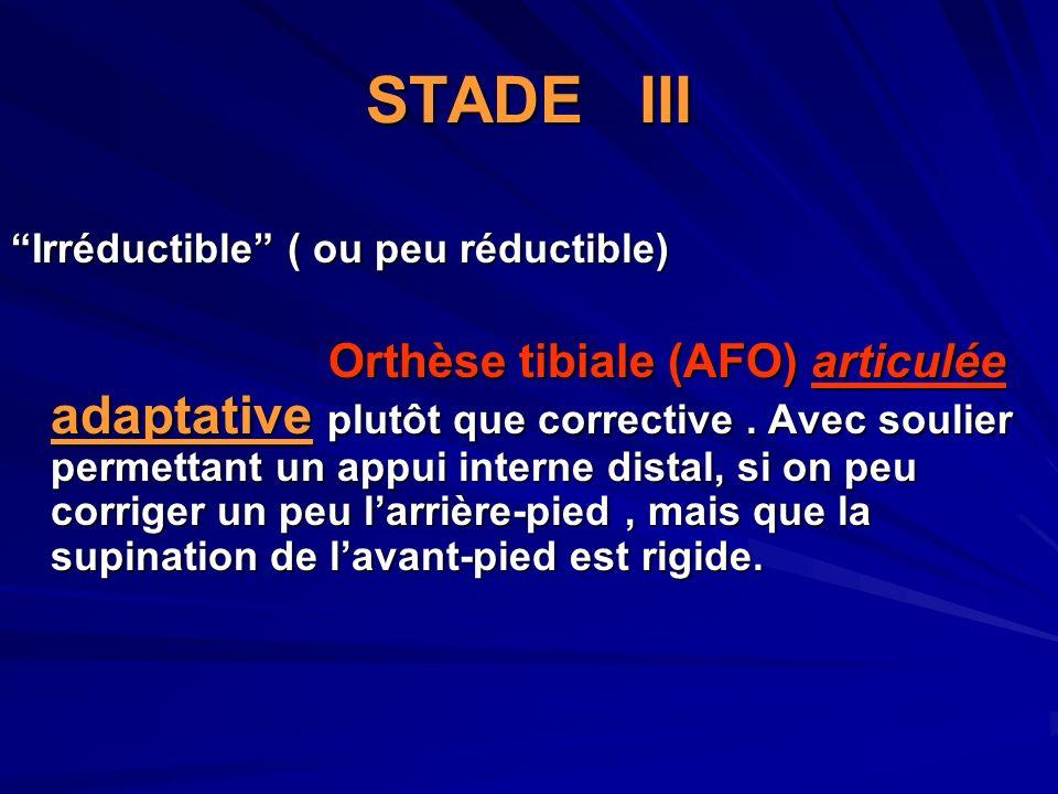 STADE III Irréductible ( ou peu réductible) Orthèse tibiale (AFO) articulée adaptative plutôt que corrective. Avec soulier permettant un appui interne