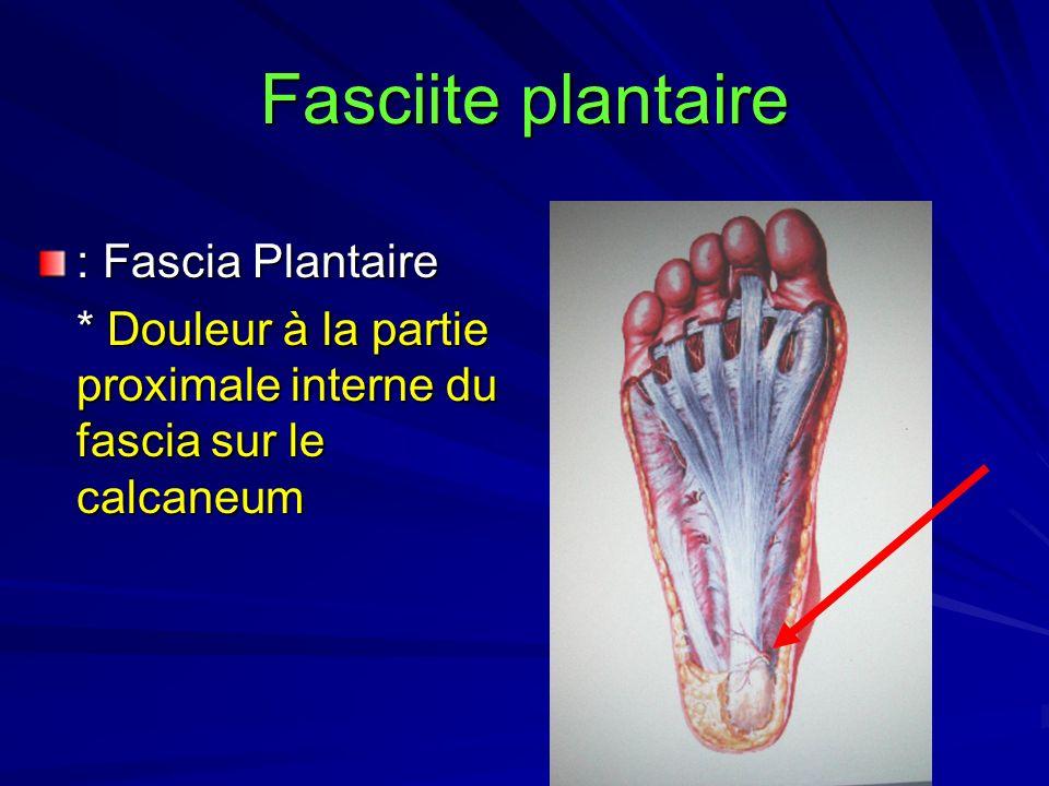 Fasciite plantaire : Fascia Plantaire * Douleur à la partie proximale interne du fascia sur le calcaneum