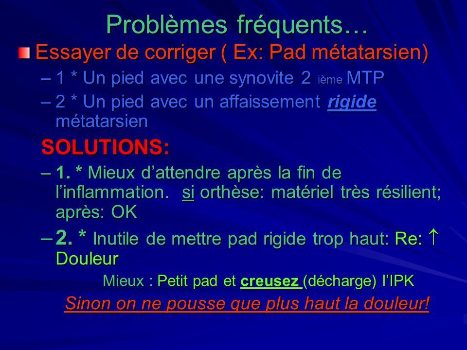 Problèmes fréquents… Essayer de corriger ( Ex: Pad métatarsien) –1 * Un pied avec une synovite 2 ième MTP –2 * Un pied avec un affaissement rigide mét