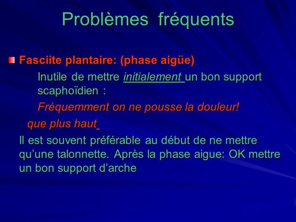 Problèmes fréquents Fasciite plantaire: (phase aigüe) Inutile de mettre initialement un bon support scaphoïdien : Fréquemment on ne pousse la douleur!