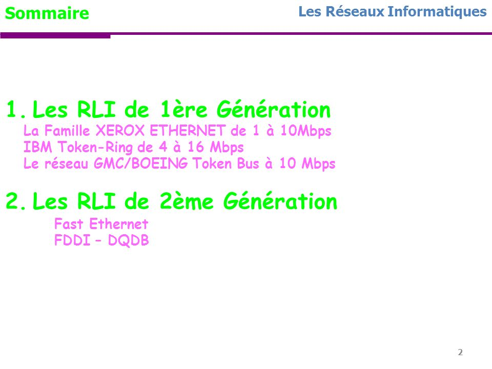 2 Les Réseaux Informatiques Sommaire 1.Les RLI de 1ère Génération La Famille XEROX ETHERNET de 1 à 10Mbps IBM Token-Ring de 4 à 16 Mbps Le réseau GMC/