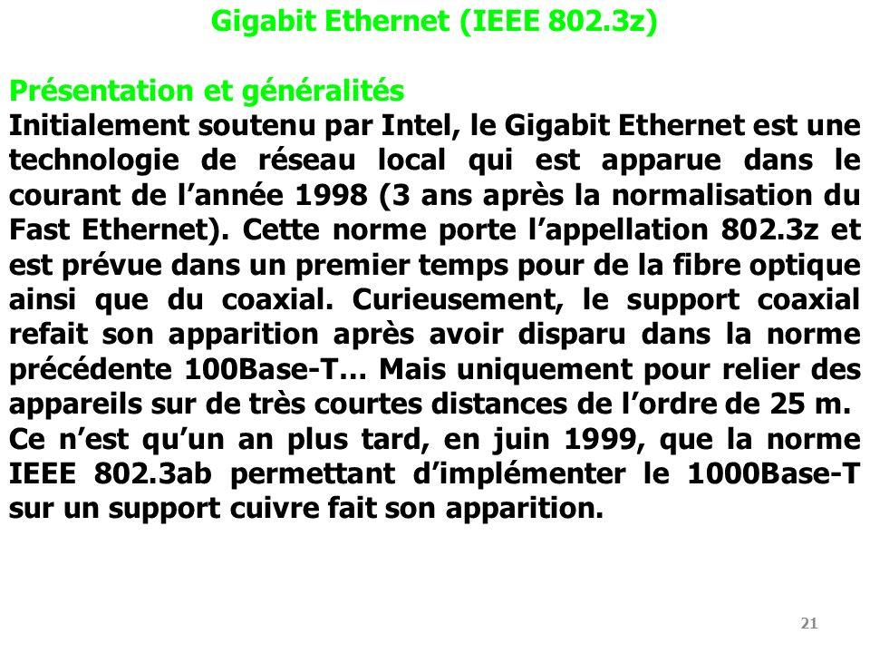 21 Gigabit Ethernet (IEEE 802.3z) Présentation et généralités Initialement soutenu par Intel, le Gigabit Ethernet est une technologie de réseau local