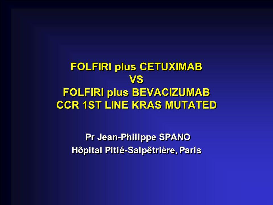 FOLFIRI plus CETUXIMAB VS FOLFIRI plus BEVACIZUMAB CCR 1ST LINE KRAS MUTATED Pr Jean-Philippe SPANO Hôpital Pitié-Salpêtrière, Paris Pr Jean-Philippe