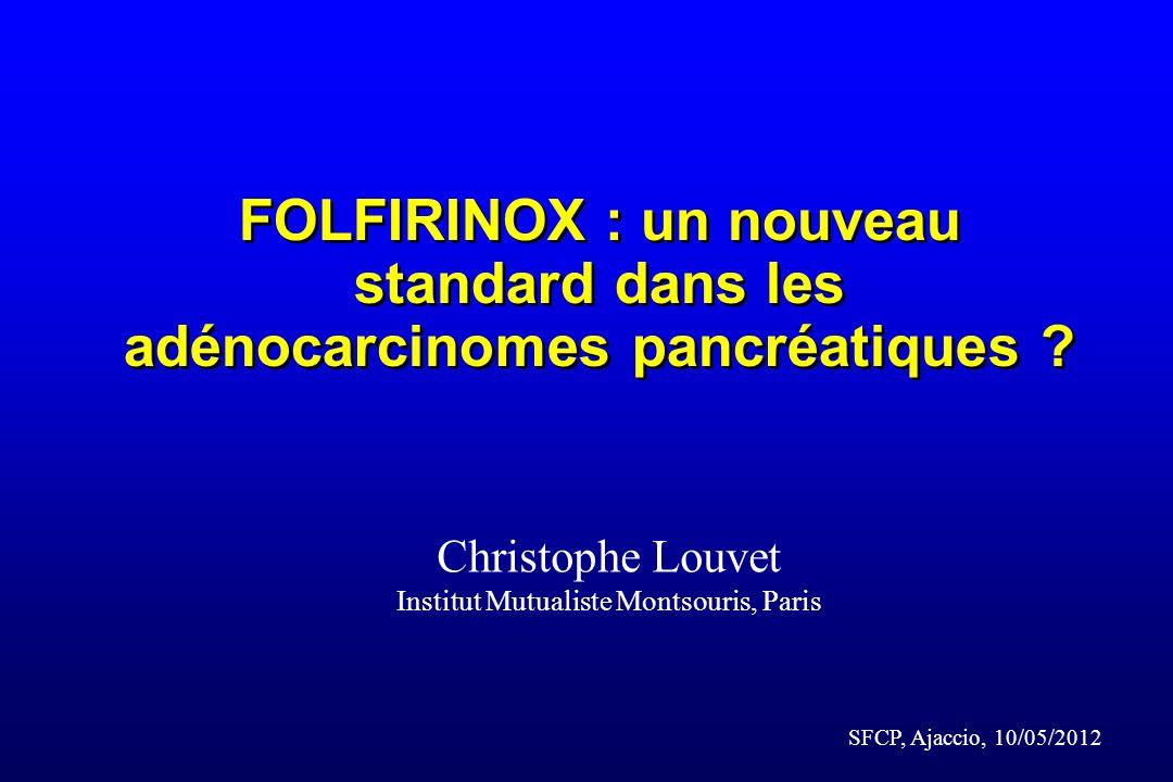 FOLFIRINOX : un nouveau standard dans les adénocarcinomes pancréatiques ? Christophe Louvet Institut Mutualiste Montsouris, Paris SFCP, Ajaccio, 10/05