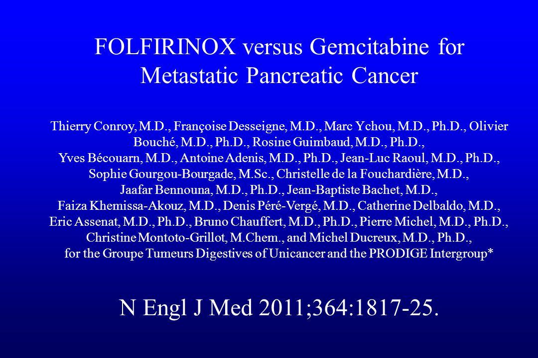 FOLFIRINOX versus Gemcitabine for Metastatic Pancreatic Cancer Thierry Conroy, M.D., Françoise Desseigne, M.D., Marc Ychou, M.D., Ph.D., Olivier Bouch