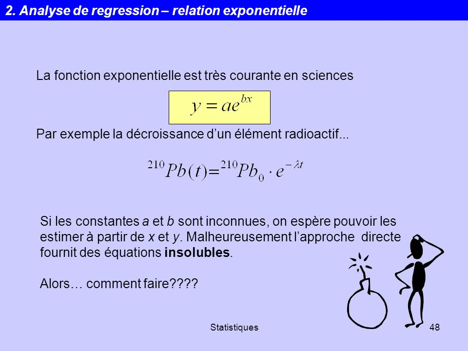 Statistiques48 La fonction exponentielle est très courante en sciences Par exemple la décroissance dun élément radioactif... Si les constantes a et b
