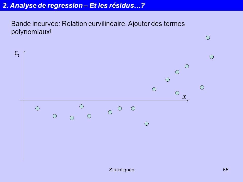 Statistiques55 i x Bande incurvée: Relation curvilinéaire. Ajouter des termes polynomiaux! 2. Analyse de regression – Et les résidus…?