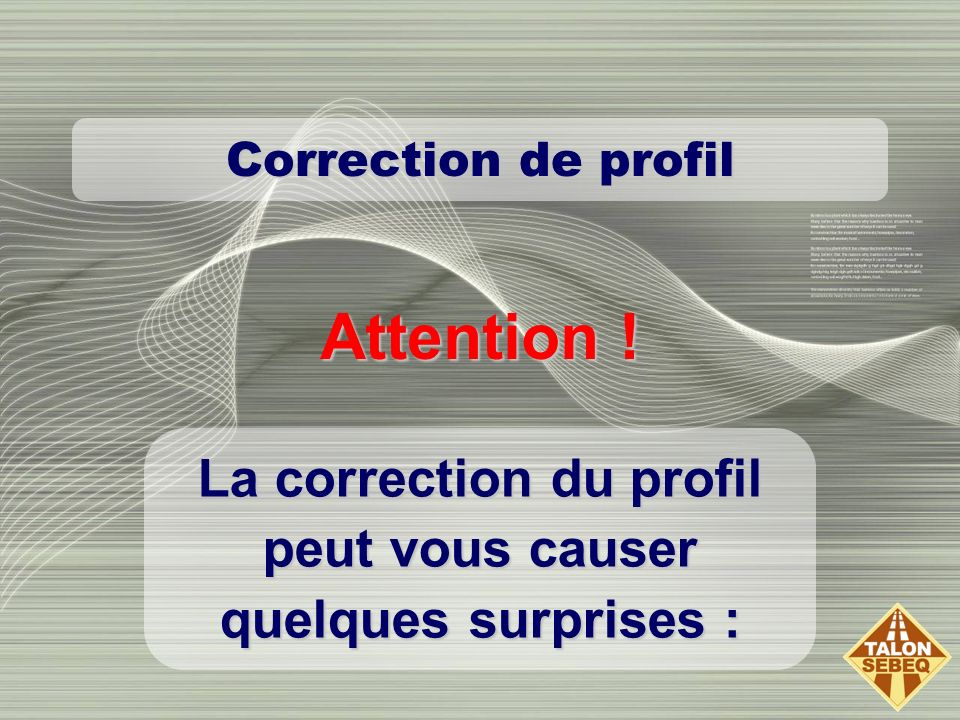 Correction de profil La correction du profil peut vous causer quelques surprises : Attention !